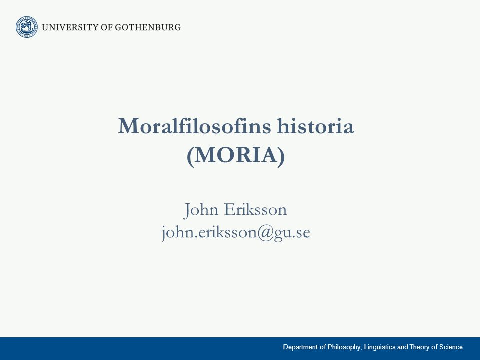 Moralfilosofins historia (MORIA) John Eriksson john.eriksson@gu.se Department of Philosophy, Linguistics and Theory of Science