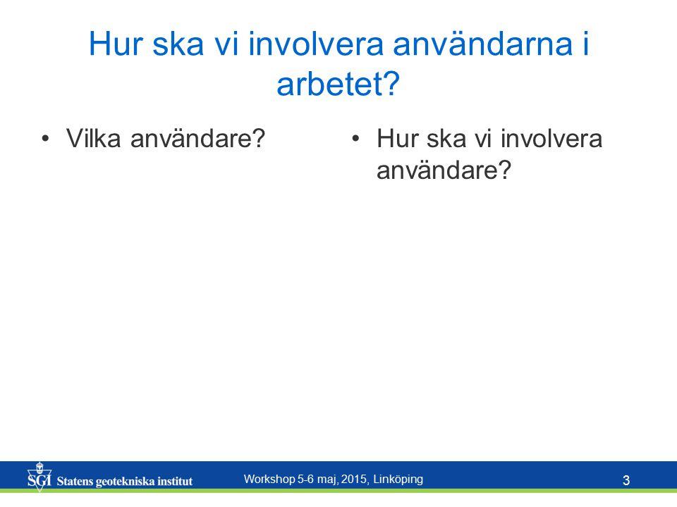 Workshop 5-6 maj, 2015, Linköping 3 Hur ska vi involvera användarna i arbetet? Vilka användare?Hur ska vi involvera användare?