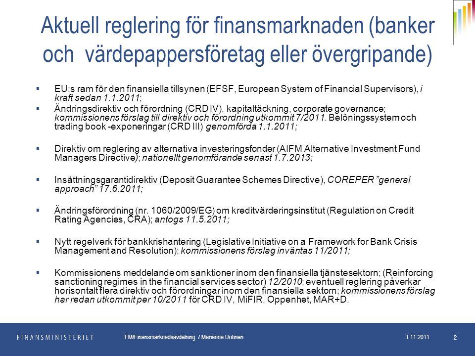 pp.kk.vvvv Osasto FM/Finansmarknadsavdelning / Marianna Uotinen 1.11.2011 2 Aktuell reglering för finansmarknaden (banker och värdepappersföretag eller övergripande)  EU:s ram för den finansiella tillsynen (EFSF, European System of Financial Supervisors), i kraft sedan 1.1.2011;  Ändringsdirektiv och förordning (CRD IV), kapitaltäckning, corporate governance; kommissionens förslag till direktiv och förordning utkommit 7/2011.