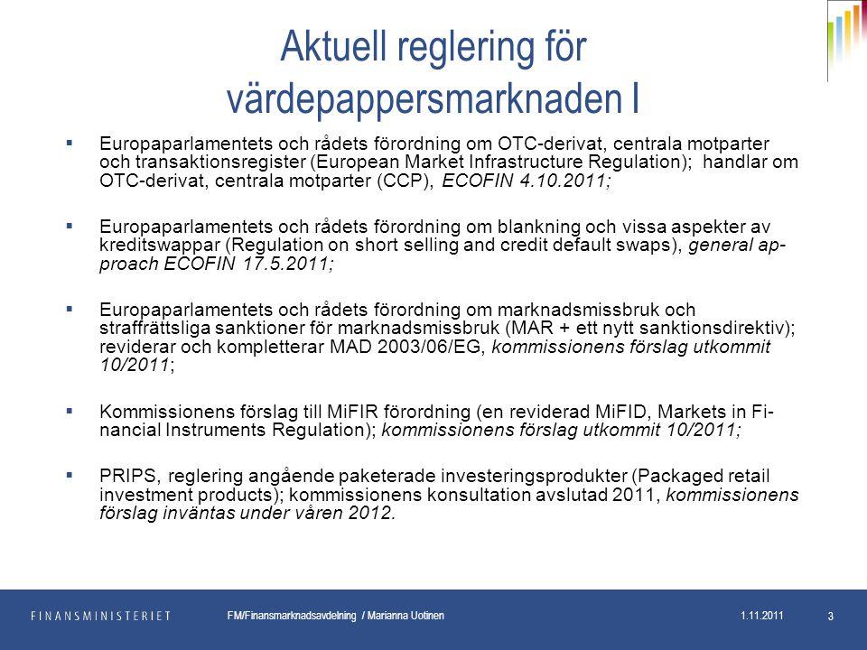 pp.kk.vvvv Osasto FM/Finansmarknadsavdelning / Marianna Uotinen 1.11.2011 3 Aktuell reglering för värdepappersmarknaden I  Europaparlamentets och rådets förordning om OTC-derivat, centrala motparter och transaktionsregister (European Market Infrastructure Regulation); handlar om OTC-derivat, centrala motparter (CCP), ECOFIN 4.10.2011;  Europaparlamentets och rådets förordning om blankning och vissa aspekter av kreditswappar (Regulation on short selling and credit default swaps), general ap- proach ECOFIN 17.5.2011;  Europaparlamentets och rådets förordning om marknadsmissbruk och straffrättsliga sanktioner för marknadsmissbruk (MAR + ett nytt sanktionsdirektiv); reviderar och kompletterar MAD 2003/06/EG, kommissionens förslag utkommit 10/2011;  Kommissionens förslag till MiFIR förordning (en reviderad MiFID, Markets in Fi- nancial Instruments Regulation); kommissionens förslag utkommit 10/2011;  PRIPS, reglering angående paketerade investeringsprodukter (Packaged retail investment products); kommissionens konsultation avslutad 2011, kommissionens förslag inväntas under våren 2012.