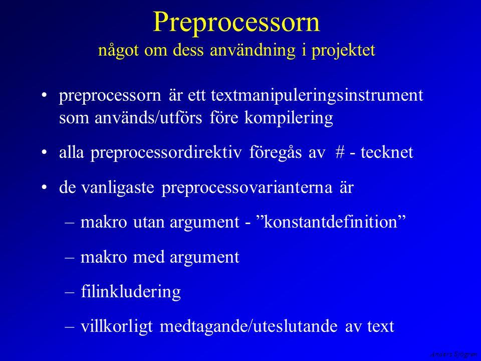 Anders Sjögren Preprocessorn något om dess användning i projektet preprocessorn är ett textmanipuleringsinstrument som används/utförs före kompilering alla preprocessordirektiv föregås av # - tecknet de vanligaste preprocessovarianterna är –makro utan argument - konstantdefinition –makro med argument –filinkludering –villkorligt medtagande/uteslutande av text