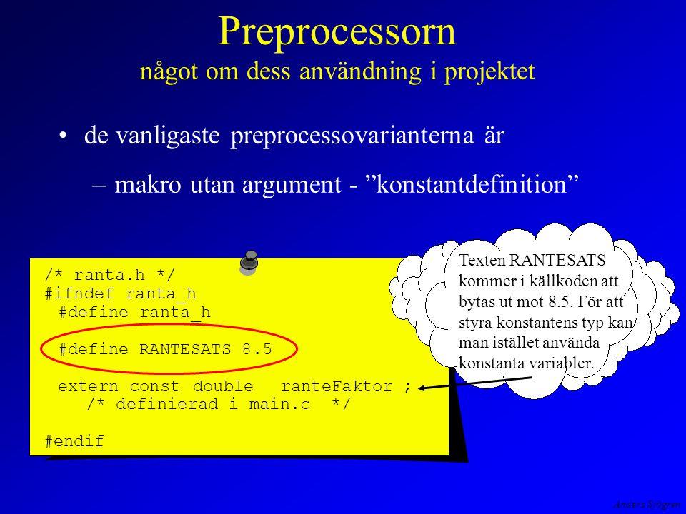 Anders Sjögren Preprocessorn något om dess användning i projektet de vanligaste preprocessovarianterna är –makro utan argument - konstantdefinition /* ranta.h */ #ifndef ranta_h #define ranta_h #define RANTESATS 8.5 extern const doubleranteFaktor ; /* definierad i main.c */ #endif Texten RANTESATS kommer i källkoden att bytas ut mot 8.5.