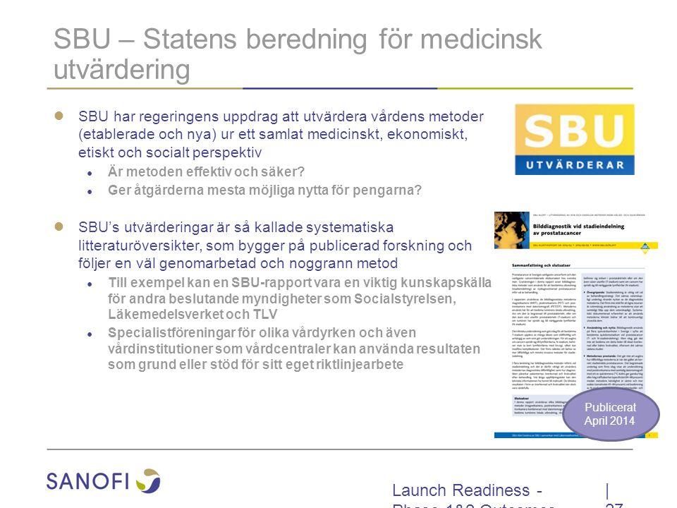 Launch Readiness - Phase 1&2 Outcomes SBU – Statens beredning för medicinsk utvärdering ● SBU har regeringens uppdrag att utvärdera vårdens metoder (etablerade och nya) ur ett samlat medicinskt, ekonomiskt, etiskt och socialt perspektiv ● Är metoden effektiv och säker.