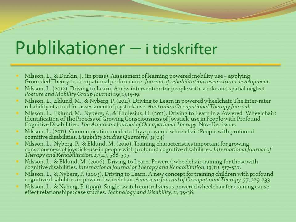 Publikationer – i tidskrifter Nilsson, L., & Durkin, J. (in press). Assessment of learning powered mobility use – applying Grounded Theory to occupati