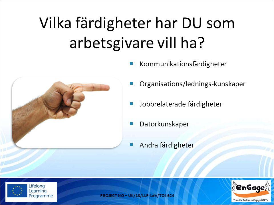 Vilka färdigheter har DU som arbetsgivare vill ha? PROJECT NO – UK/13/LLP-LdV/TOI-624  Kommunikationsfärdigheter  Organisations/lednings-kunskaper 
