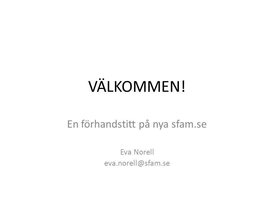 VÄLKOMMEN! En förhandstitt på nya sfam.se Eva Norell eva.norell@sfam.se