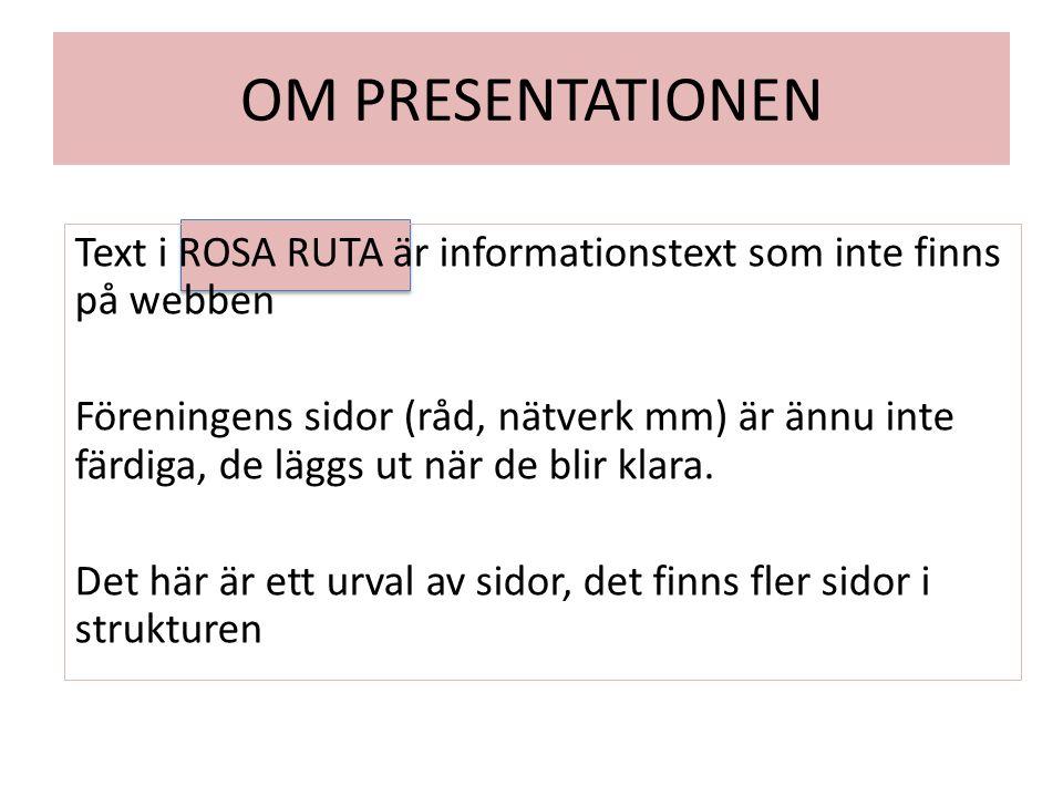OM PRESENTATIONEN Text i ROSA RUTA är informationstext som inte finns på webben Föreningens sidor (råd, nätverk mm) är ännu inte färdiga, de läggs ut när de blir klara.