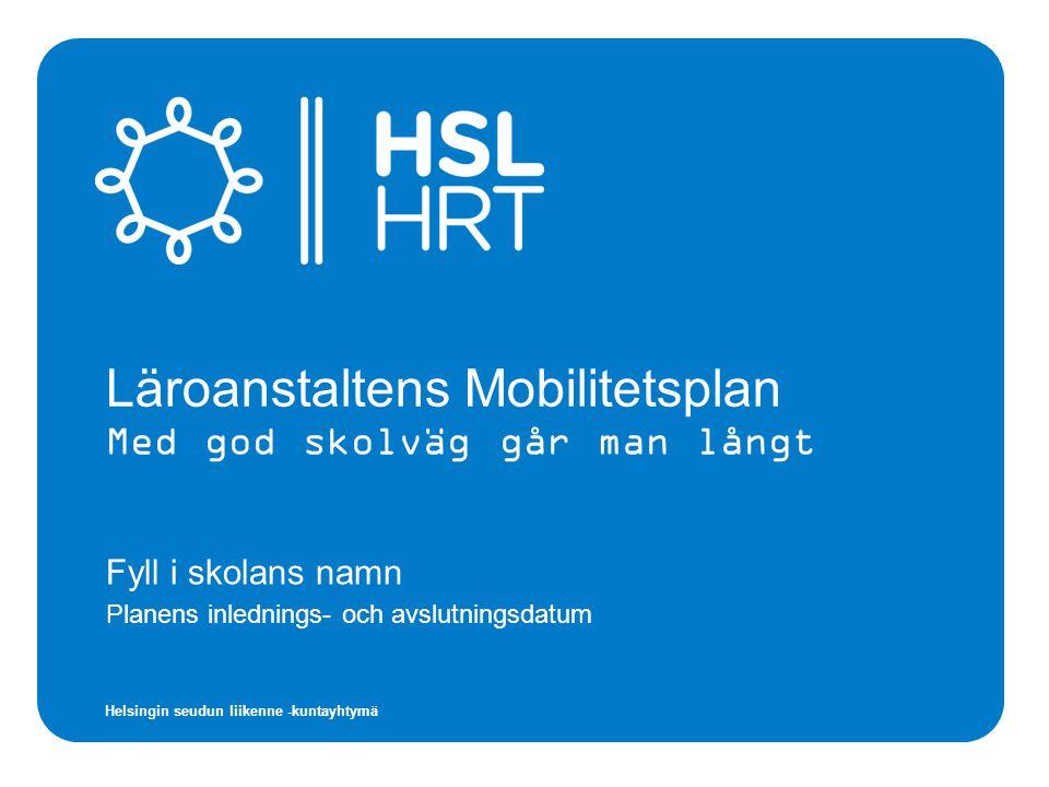 Helsingin seudun liikenne -kuntayhtymä Läroanstaltens Mobilitetsplan Med god skolväg går man långt Fyll i skolans namn Planens inlednings- och avslutningsdatum
