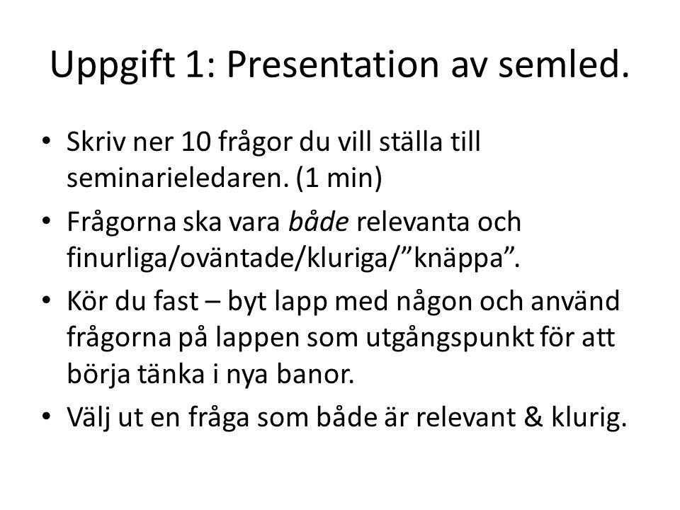 Uppgift 1: Presentation av semled.Skriv ner 10 frågor du vill ställa till seminarieledaren.