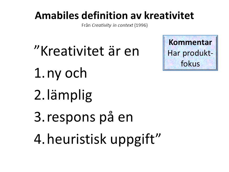 Amabiles definition av kreativitet Från Creativity in context (1996) Kreativitet är en 1.ny och 2.lämplig 3.respons på en 4.heuristisk uppgift Kommentar Har produkt- fokus