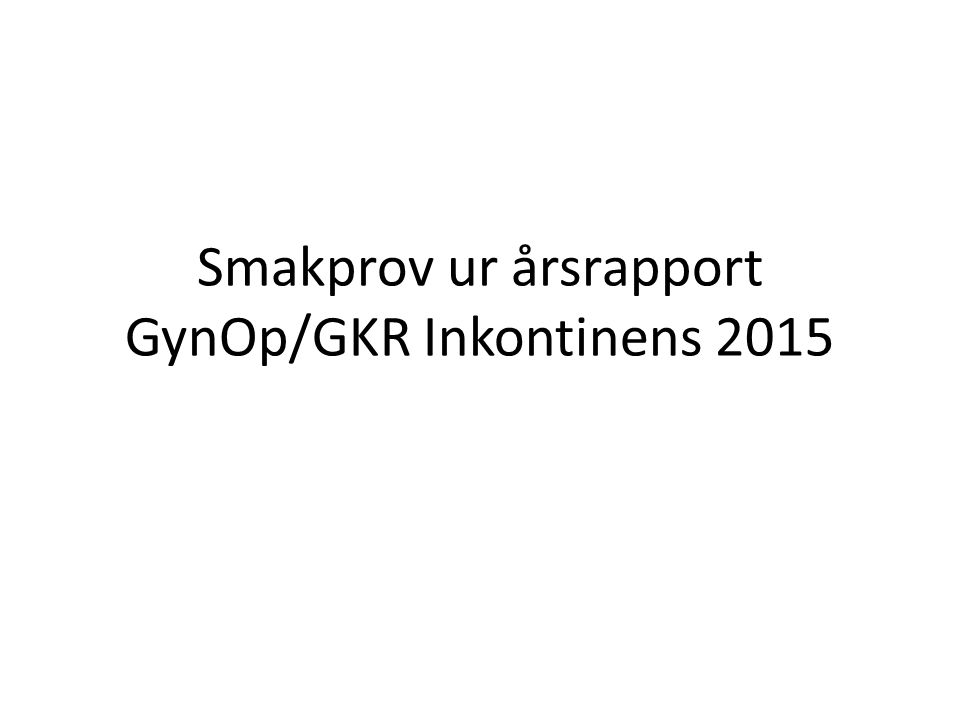 Årsrapport GynOP/GKR Inkontinens 2015 3 649 opererade 140102 – 150102 några fler än föregående år I princip samma fördelning mellan TVT och Obt-tekn TVT 48 % TOT 25 % TVT-O 22 % Fokus på blandinkontinens Operationstid