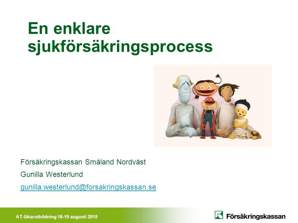 AT-läkarutbildning 18-19 augusti 2015 En enklare sjukförsäkringsprocess Försäkringskassan Småland Nordväst Gunilla Westerlund gunilla.westerlund@forsakringskassan.se