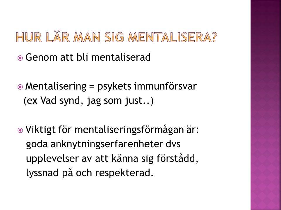  Genom att bli mentaliserad  Mentalisering = psykets immunförsvar (ex Vad synd, jag som just..)  Viktigt för mentaliseringsförmågan är: goda anknyt