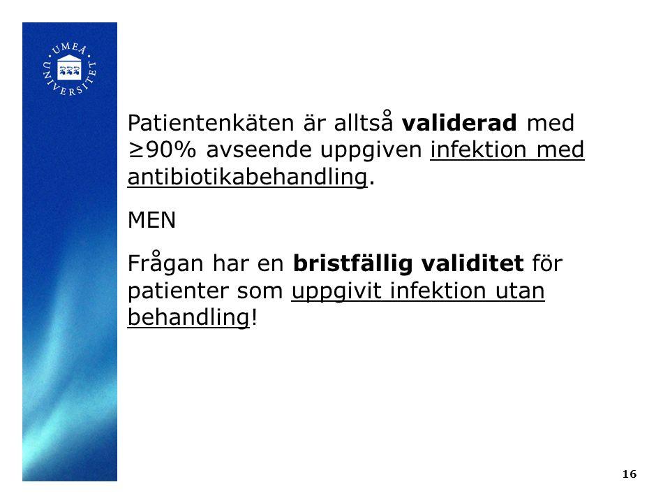 16 Patientenkäten är alltså validerad med ≥90% avseende uppgiven infektion med antibiotikabehandling. MEN Frågan har en bristfällig validitet för pati