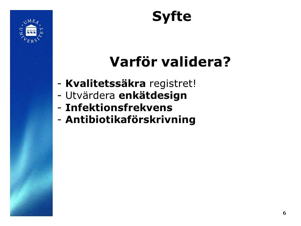 6 Syfte Varför validera? - Kvalitetssäkra registret! - Utvärdera enkätdesign - Infektionsfrekvens - Antibiotikaförskrivning
