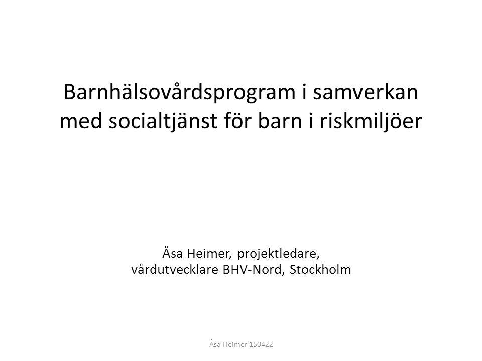 Barnhälsovårdsprogram i samverkan med socialtjänst för barn i riskmiljöer Åsa Heimer, projektledare, vårdutvecklare BHV-Nord, Stockholm Åsa Heimer 150