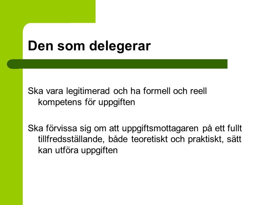 Den som delegerar Ska vara legitimerad och ha formell och reell kompetens för uppgiften Ska förvissa sig om att uppgiftsmottagaren på ett fullt tillfr