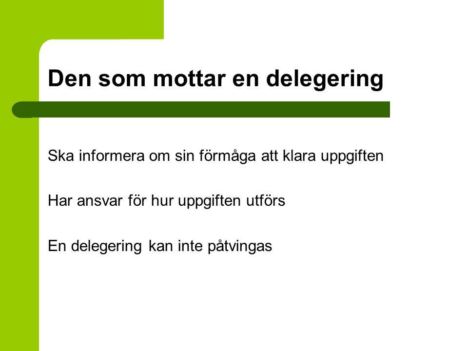 Den som mottar en delegering Ska informera om sin förmåga att klara uppgiften Har ansvar för hur uppgiften utförs En delegering kan inte påtvingas