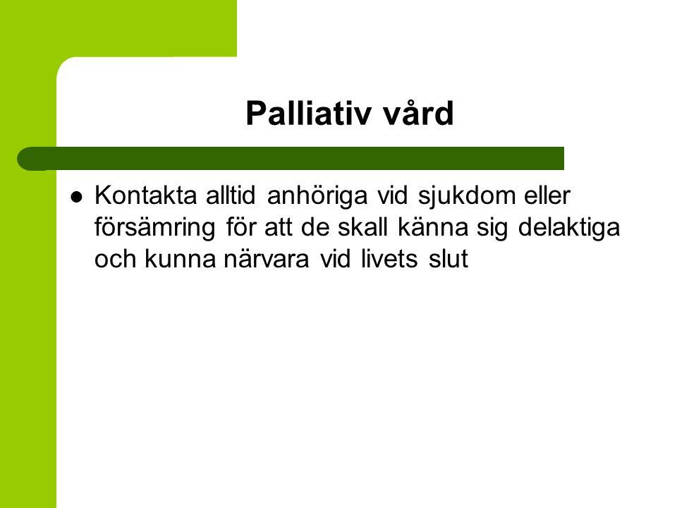Palliativ vård Kontakta alltid anhöriga vid sjukdom eller försämring för att de skall känna sig delaktiga och kunna närvara vid livets slut