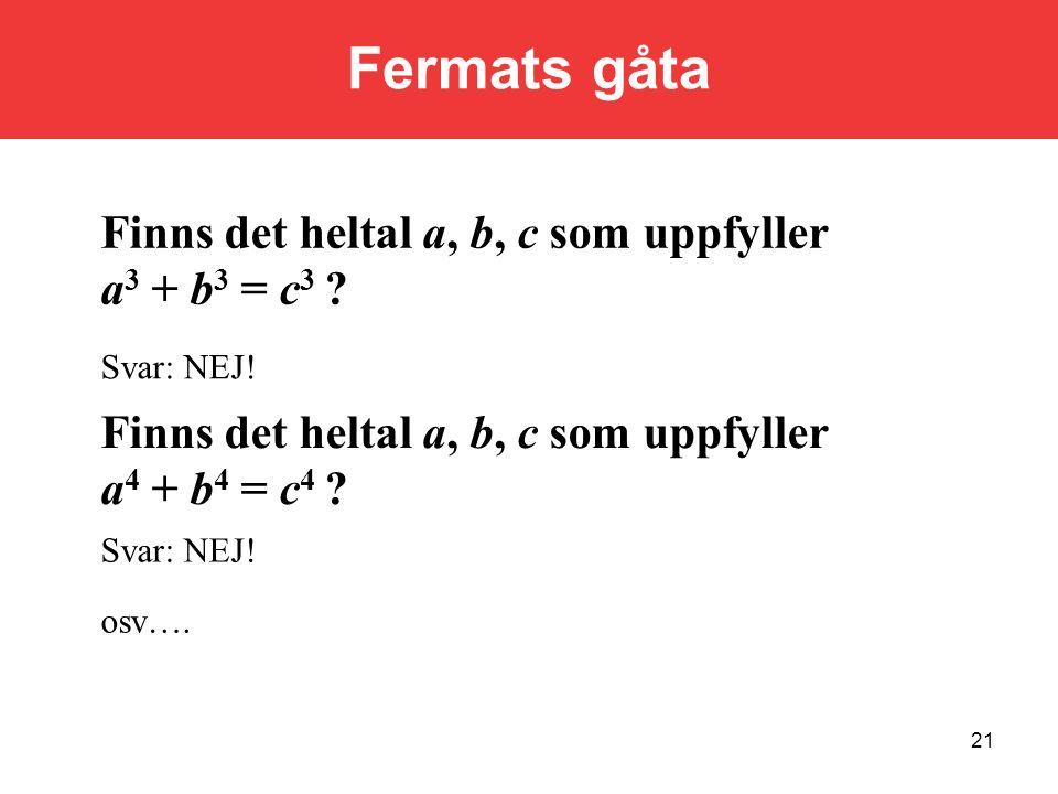21 Finns det heltal a, b, c som uppfyller a 3 + b 3 = c 3 ? Svar: NEJ! Finns det heltal a, b, c som uppfyller a 4 + b 4 = c 4 ? Svar: NEJ! osv…. Ferma