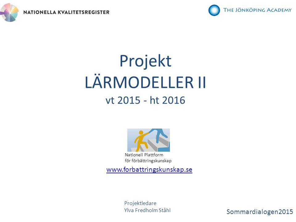 Projekt LÄRMODELLER II vt 2015 - ht 2016 Nationell Plattform för förbättringskunskap www.forbattringskunskap.se Projektledare Ylva Fredholm Ståhl Somm