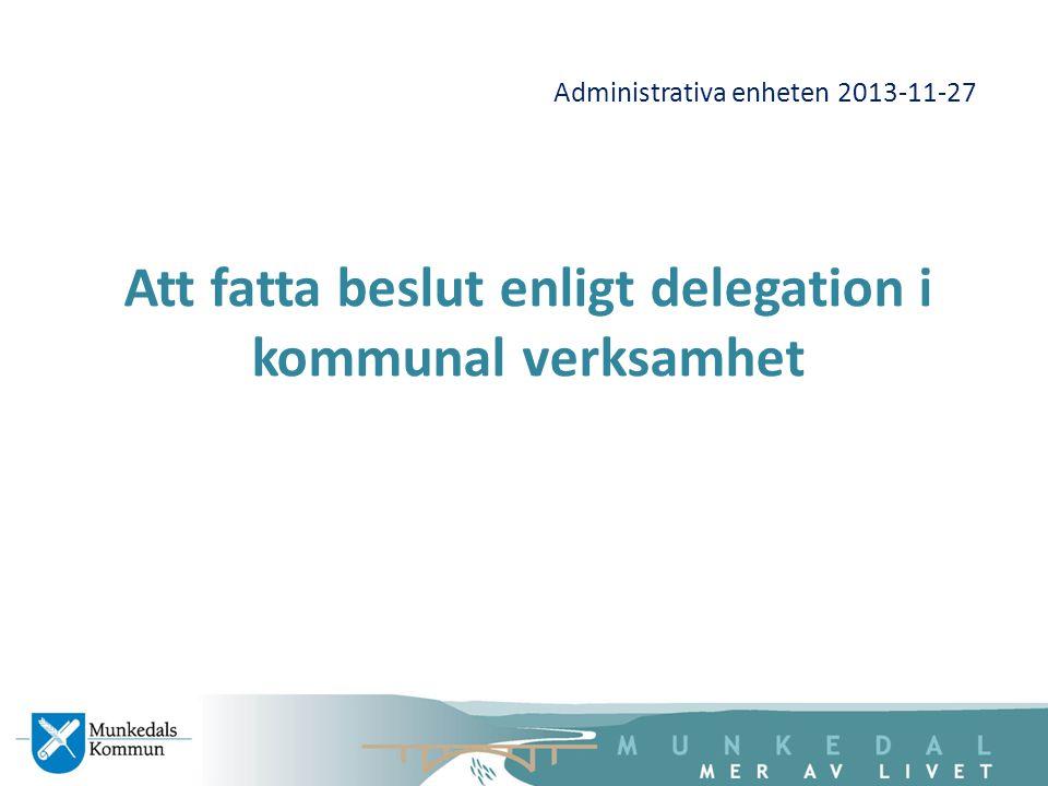 Administrativa enheten 2013-11-27 Att fatta beslut enligt delegation i kommunal verksamhet