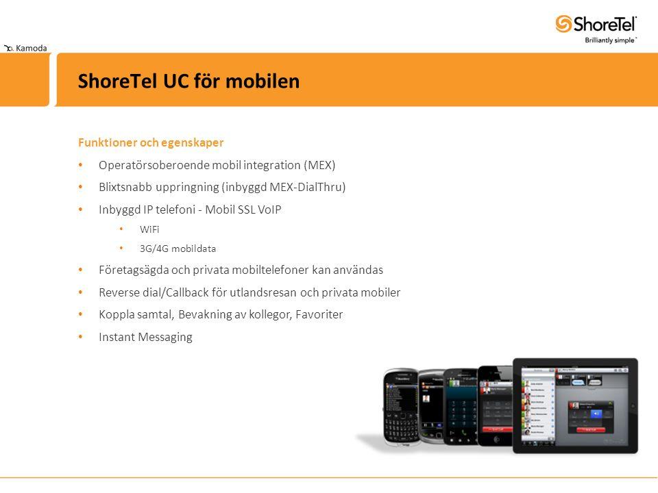 Funktioner och egenskaper Operatörsoberoende mobil integration (MEX) Blixtsnabb uppringning (inbyggd MEX-DialThru) Inbyggd IP telefoni - Mobil SSL VoIP WiFi 3G/4G mobildata Företagsägda och privata mobiltelefoner kan användas Reverse dial/Callback för utlandsresan och privata mobiler Koppla samtal, Bevakning av kollegor, Favoriter Instant Messaging ShoreTel UC för mobilen