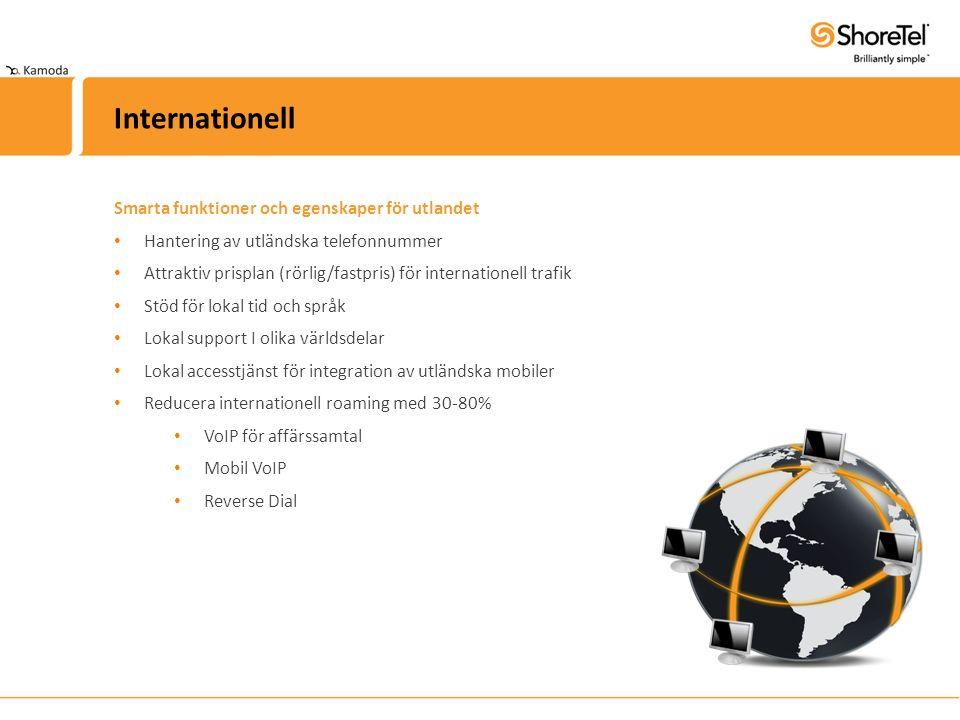 Smarta funktioner och egenskaper för utlandet Hantering av utländska telefonnummer Attraktiv prisplan (rörlig/fastpris) för internationell trafik Stöd för lokal tid och språk Lokal support I olika världsdelar Lokal accesstjänst för integration av utländska mobiler Reducera internationell roaming med 30-80% VoIP för affärssamtal Mobil VoIP Reverse Dial Internationell
