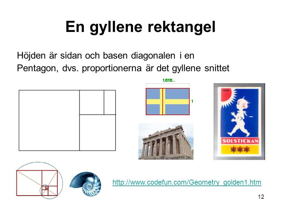 12 En gyllene rektangel Höjden är sidan och basen diagonalen i en Pentagon, dvs. proportionerna är det gyllene snittet http://www.codefun.com/Geometry