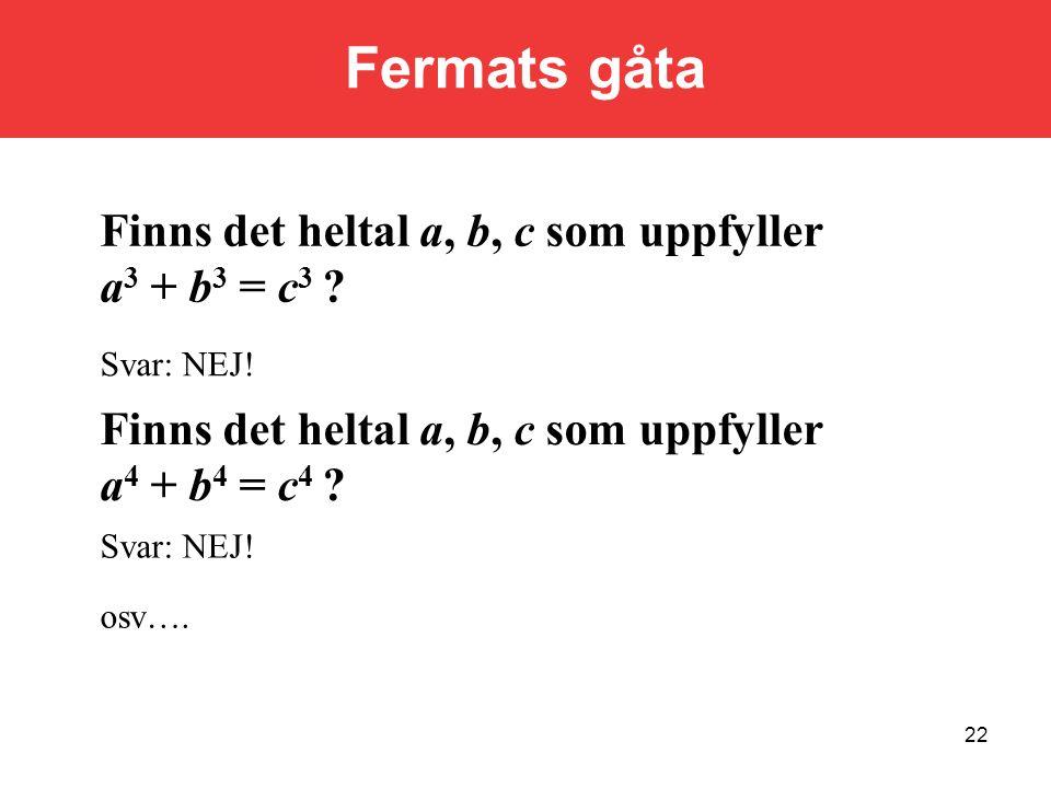 22 Finns det heltal a, b, c som uppfyller a 3 + b 3 = c 3 ? Svar: NEJ! Finns det heltal a, b, c som uppfyller a 4 + b 4 = c 4 ? Svar: NEJ! osv…. Ferma
