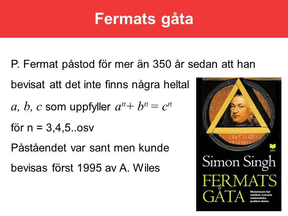 P. Fermat påstod för mer än 350 år sedan att han bevisat att det inte finns några heltal a, b, c som uppfyller a n + b n = c n för n = 3,4,5..osv Påst