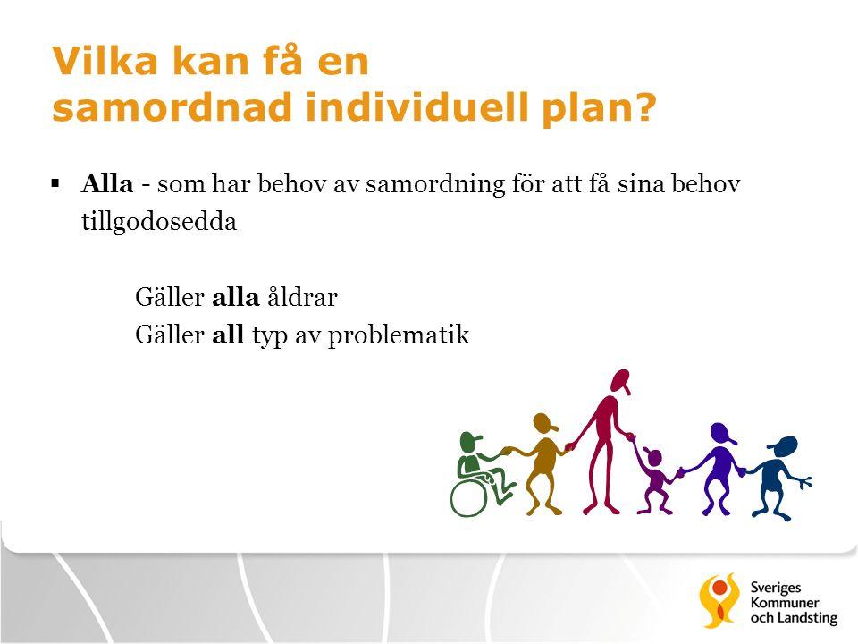 Vilka kan få en samordnad individuell plan?  Alla - som har behov av samordning för att få sina behov tillgodosedda Gäller alla åldrar Gäller all typ