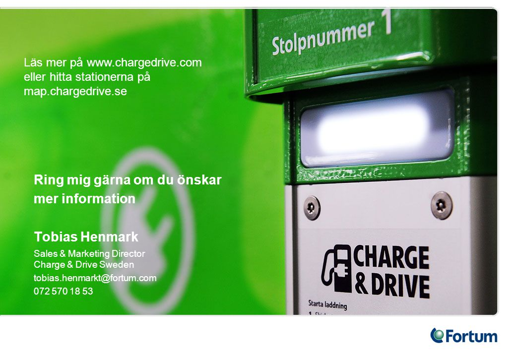 Ring mig gärna om du önskar mer information Tobias Henmark Sales & Marketing Director Charge & Drive Sweden tobias.henmarkt@fortum.com 072 570 18 53 L