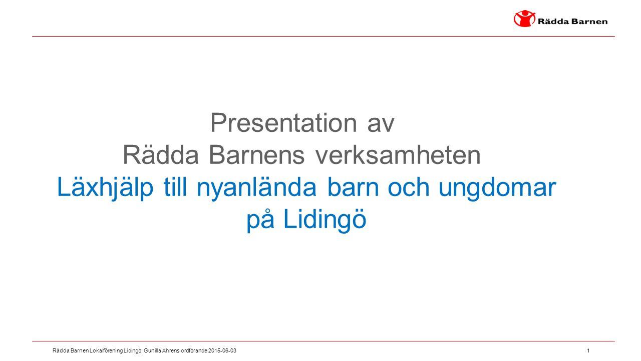 1 Rädda Barnen Lokalförening Lidingö, Gunilla Ahrens ordförande 2015-06-03 Presentation av Rädda Barnens verksamheten Läxhjälp till nyanlända barn och
