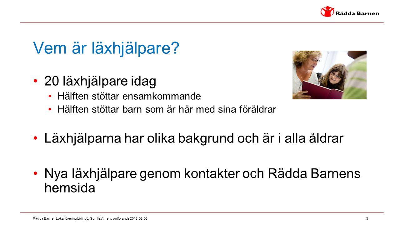 3 Rädda Barnen Lokalförening Lidingö, Gunilla Ahrens ordförande 2015-06-03 Vem är läxhjälpare? 20 läxhjälpare idag Hälften stöttar ensamkommande Hälft