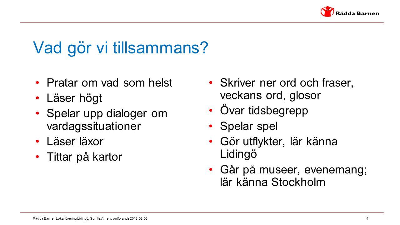 4 Rädda Barnen Lokalförening Lidingö, Gunilla Ahrens ordförande 2015-06-03 Vad gör vi tillsammans? Pratar om vad som helst Läser högt Spelar upp dialo
