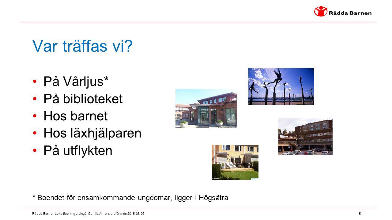 5 Rädda Barnen Lokalförening Lidingö, Gunilla Ahrens ordförande 2015-06-03 Var träffas vi? På Vårljus* På biblioteket Hos barnet Hos läxhjälparen På u