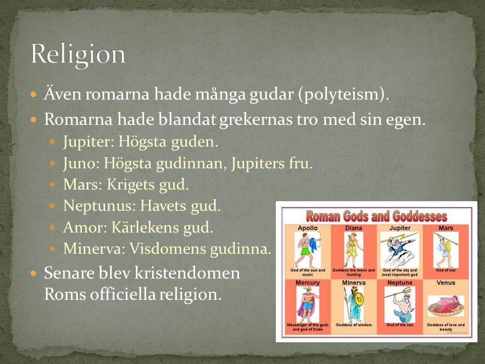 Även romarna hade många gudar (polyteism). Romarna hade blandat grekernas tro med sin egen. Jupiter: Högsta guden. Juno: Högsta gudinnan, Jupiters fru