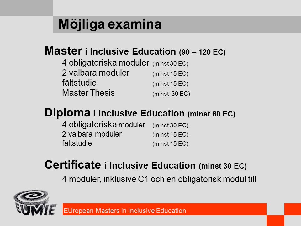 EUropean Masters in Inclusive Education Möjliga examina Master i Inclusive Education (90 – 120 EC) 4 obligatoriska moduler (minst 30 EC) 2 valbara moduler (minst 15 EC) fältstudie (minst 15 EC) Master Thesis (minst 30 EC) Certificate i Inclusive Education (minst 30 EC) Diploma i Inclusive Education (minst 60 EC) 4 obligatoriska moduler (minst 30 EC) 2 valbara moduler (minst 15 EC) fältstudie (minst 15 EC) 4 moduler, inklusive C1 och en obligatorisk modul till