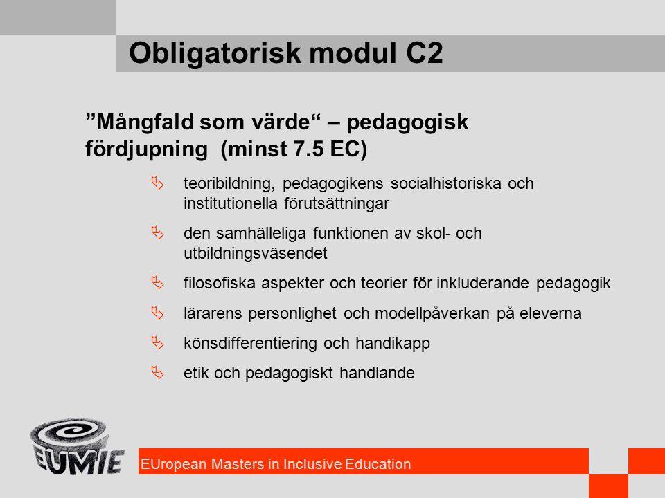 EUropean Masters in Inclusive Education Obligatorisk modul C2 Mångfald som värde – pedagogisk fördjupning (minst 7.5 EC)  teoribildning, pedagogikens socialhistoriska och institutionella förutsättningar  den samhälleliga funktionen av skol- och utbildningsväsendet  filosofiska aspekter och teorier för inkluderande pedagogik  lärarens personlighet och modellpåverkan på eleverna  könsdifferentiering och handikapp  etik och pedagogiskt handlande