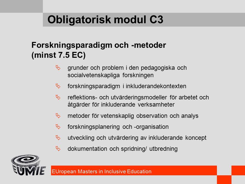 EUropean Masters in Inclusive Education Obligatorisk modul C3 Forskningsparadigm och -metoder (minst 7.5 EC)  grunder och problem i den pedagogiska och socialvetenskapliga forskningen  forskningsparadigm i inkluderandekontexten  reflektions- och utvärderingsmodeller för arbetet och åtgärder för inkluderande verksamheter  metoder för vetenskaplig observation och analys  forskningsplanering och -organisation  utveckling och utvärdering av inkluderande koncept  dokumentation och spridning/ utbredning