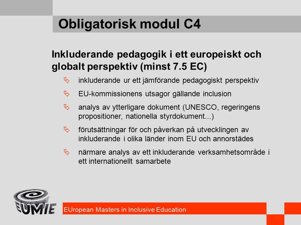 EUropean Masters in Inclusive Education Obligatorisk modul C4 Inkluderande pedagogik i ett europeiskt och globalt perspektiv (minst 7.5 EC)  inkluderande ur ett jämförande pedagogiskt perspektiv  EU-kommissionens utsagor gällande inclusion  analys av ytterligare dokument (UNESCO, regeringens propositioner, nationella styrdokument...)  förutsättningar för och påverkan på utvecklingen av inkluderande i olika länder inom EU och annorstädes  närmare analys av ett inkluderande verksamhetsområde i ett internationellt samarbete