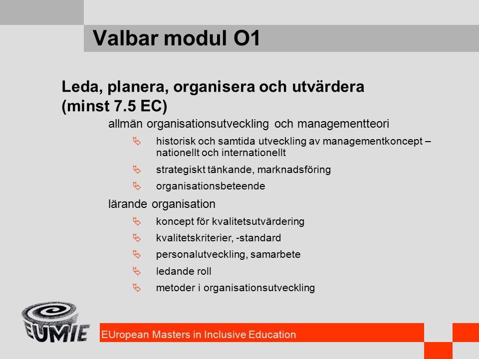 EUropean Masters in Inclusive Education Valbar modul O1 Leda, planera, organisera och utvärdera (minst 7.5 EC) allmän organisationsutveckling och managementteori  historisk och samtida utveckling av managementkoncept – nationellt och internationellt  strategiskt tänkande, marknadsföring  organisationsbeteende lärande organisation  koncept för kvalitetsutvärdering  kvalitetskriterier, -standard  personalutveckling, samarbete  ledande roll  metoder i organisationsutveckling