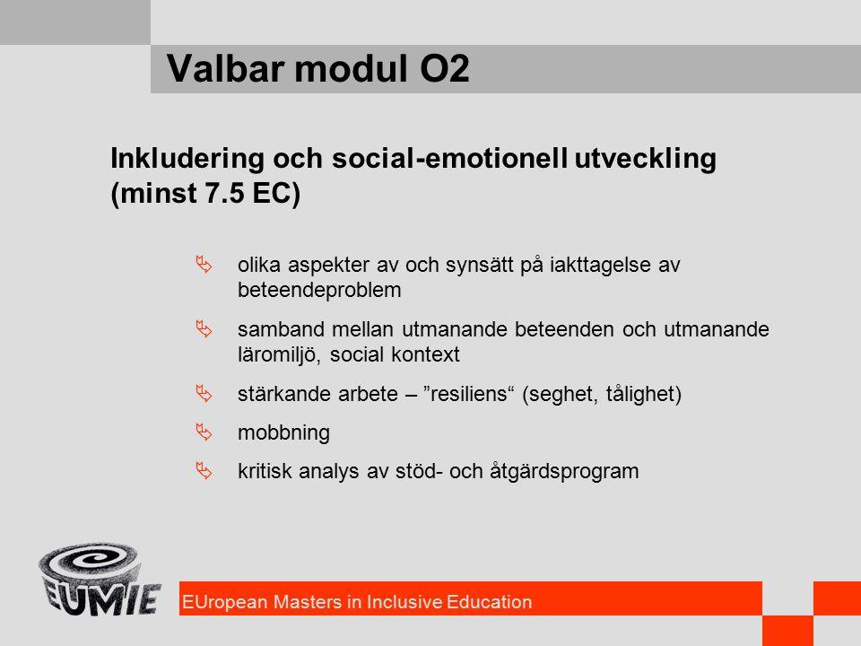 EUropean Masters in Inclusive Education Valbar modul O2 Inkludering och social-emotionell utveckling (minst 7.5 EC)  olika aspekter av och synsätt på iakttagelse av beteendeproblem  samband mellan utmanande beteenden och utmanande läromiljö, social kontext  stärkande arbete – resiliens (seghet, tålighet)  mobbning  kritisk analys av stöd- och åtgärdsprogram