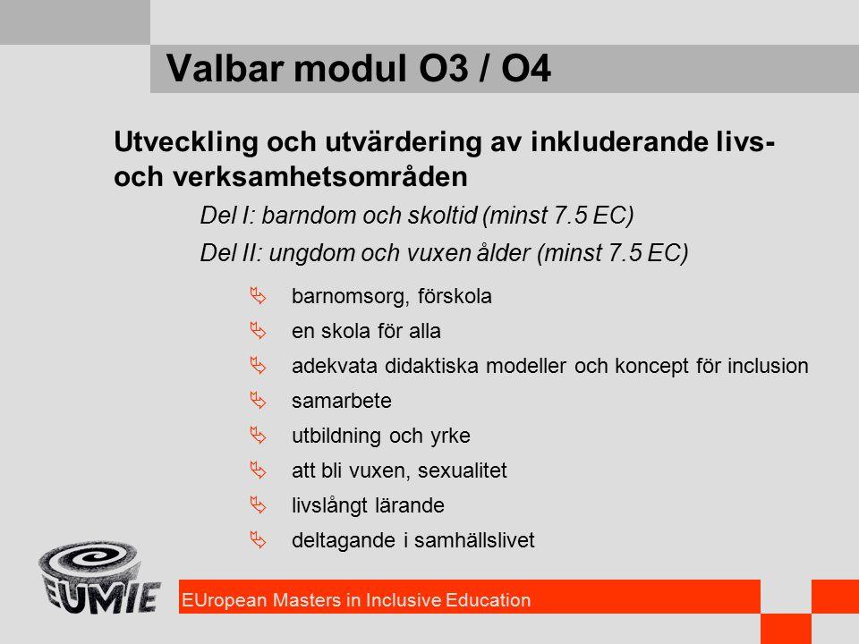 EUropean Masters in Inclusive Education Valbar modul O3 / O4 Utveckling och utvärdering av inkluderande livs- och verksamhetsområden Del I: barndom och skoltid (minst 7.5 EC) Del II: ungdom och vuxen ålder (minst 7.5 EC)  barnomsorg, förskola  en skola för alla  adekvata didaktiska modeller och koncept för inclusion  samarbete  utbildning och yrke  att bli vuxen, sexualitet  livslångt lärande  deltagande i samhällslivet