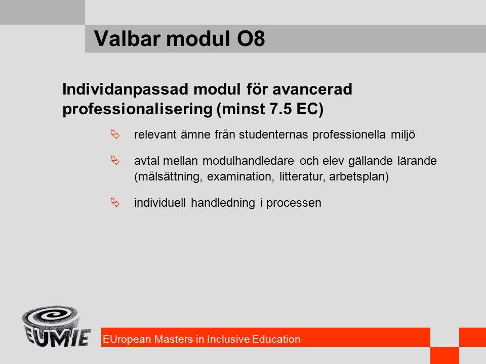 EUropean Masters in Inclusive Education Valbar modul O8 Individanpassad modul för avancerad professionalisering (minst 7.5 EC)  relevant ämne från studenternas professionella miljö  avtal mellan modulhandledare och elev gällande lärande (målsättning, examination, litteratur, arbetsplan)  individuell handledning i processen