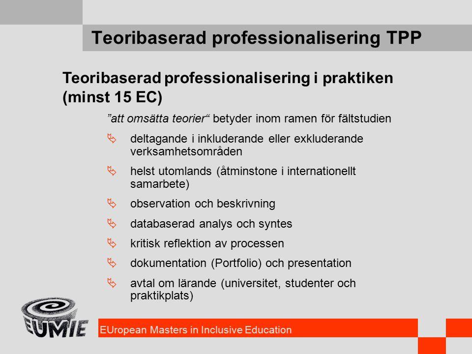 EUropean Masters in Inclusive Education Teoribaserad professionalisering TPP Teoribaserad professionalisering i praktiken (minst 15 EC) att omsätta teorier betyder inom ramen för fältstudien  deltagande i inkluderande eller exkluderande verksamhetsområden  helst utomlands (åtminstone i internationellt samarbete)  observation och beskrivning  databaserad analys och syntes  kritisk reflektion av processen  dokumentation (Portfolio) och presentation  avtal om lärande (universitet, studenter och praktikplats)