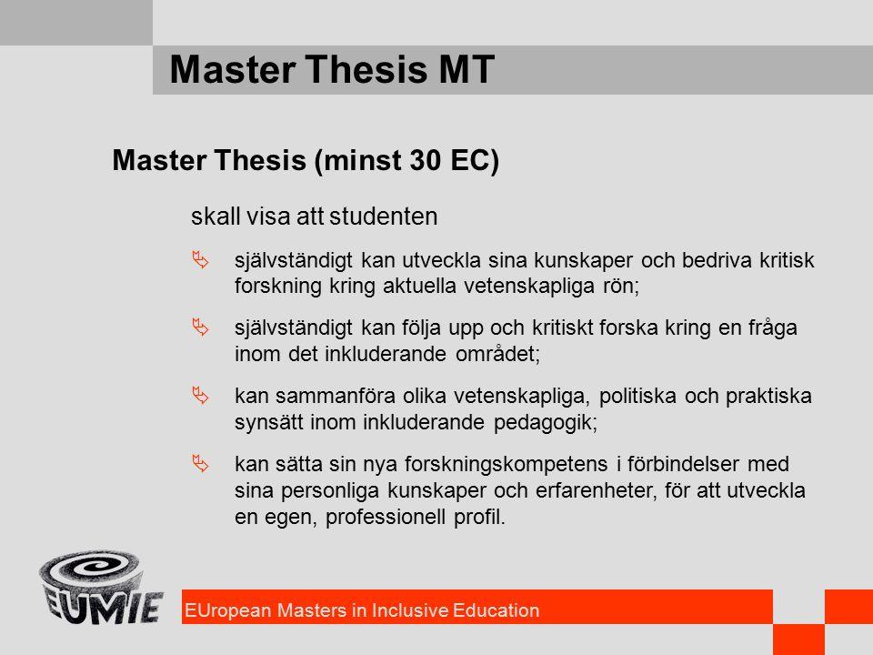 EUropean Masters in Inclusive Education Master Thesis MT Master Thesis (minst 30 EC) skall visa att studenten  självständigt kan utveckla sina kunskaper och bedriva kritisk forskning kring aktuella vetenskapliga rön;  självständigt kan följa upp och kritiskt forska kring en fråga inom det inkluderande området;  kan sammanföra olika vetenskapliga, politiska och praktiska synsätt inom inkluderande pedagogik;  kan sätta sin nya forskningskompetens i förbindelser med sina personliga kunskaper och erfarenheter, för att utveckla en egen, professionell profil.