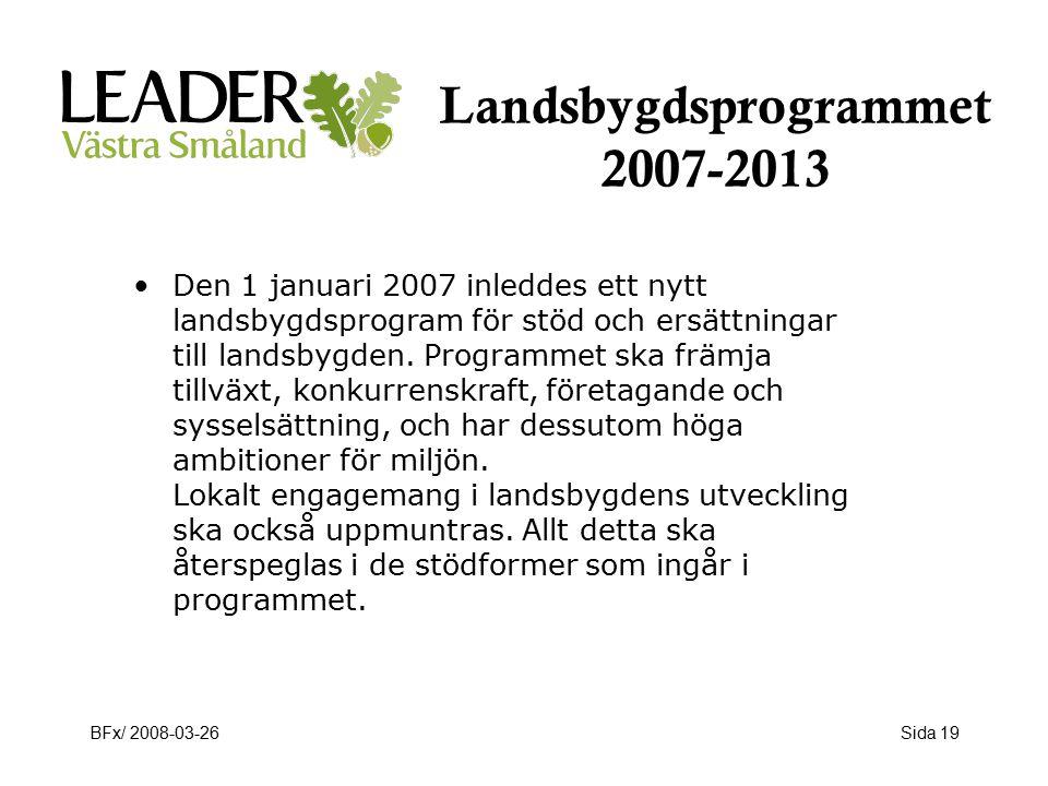 BFx/ 2008-03-26Sida 19 Landsbygdsprogrammet 2007-2013 Den 1 januari 2007 inleddes ett nytt landsbygdsprogram för stöd och ersättningar till landsbygden.
