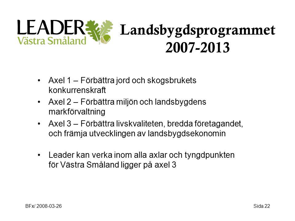 BFx/ 2008-03-26Sida 22 Landsbygdsprogrammet 2007-2013 Axel 1 – Förbättra jord och skogsbrukets konkurrenskraft Axel 2 – Förbättra miljön och landsbygdens markförvaltning Axel 3 – Förbättra livskvaliteten, bredda företagandet, och främja utvecklingen av landsbygdsekonomin Leader kan verka inom alla axlar och tyngdpunkten för Västra Småland ligger på axel 3